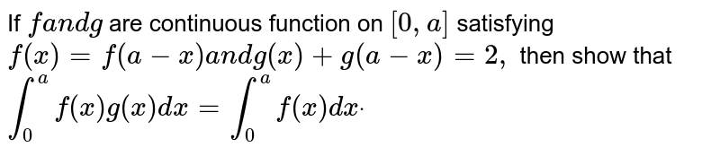 If `fa n dg` are continuous function on `[0,a]` satisfying `f(x)=f(a-x)a n dg(x)+g(a-x)=2,` then show that  `int_0^af(x)g(x)dx=int_0^af(x)dxdot`