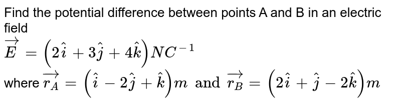 Find the potential difference between points A and B in an electric field <br> `vec(E ) = (2hat(i) + 3hat(j) + 4hat(k)) NC^(-1)` <br> where `vec(r_(A)) = (hat(i) -2hat(j) + hat(k))m and vec(r_(B)) = (2hat(i) + hat(j) - 2hat(k))m`