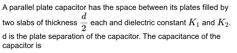 A parallel plate capacitor has the space between its plates filled by two slabs of thickness `(d)/(2)` each and dielectric constant `K_(1)` and `K_2`. d is the plate separation of the capacitor. The capacitance of the capacitor is