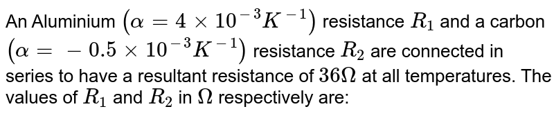 An Aluminium `( alpha = 4 xx 10^(-3) K^(-1))` resistance `R_1` and a carbon `(alpha = -0.5 xx 10^(-3) K^(-1))` resistance `R_2` are connected in series to have a resultant resistance of `36 ohm` at all temperatures. The values of `R_1` and `R_2` in `ohm` respectively are :