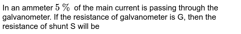 In a galvanometer 5% of the total current in the circuit passes through it. If the resistance of the galvanometer is G, the shunt resistance 'S connected to the galvanometer is