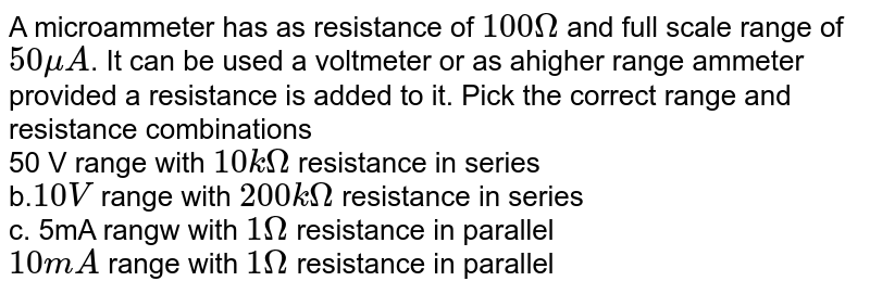 A micro ammeter has a resistance of 100 `Omega ` and a full scale range of `50 mu A` . It can be used as a voltmeter or as a higher range ammeter provided a resistance is added to it. Pick the current range and resistance combinations