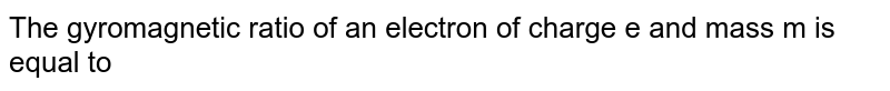 The gyromagnetic ratio of an electron of charge e and mass m is equal to
