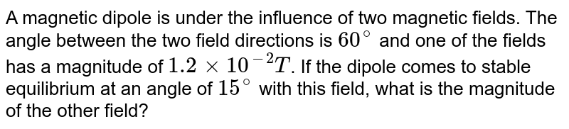 A magnetic dipole is under the influence of two magnetic fields. The angle between the two field directions is `60^(@)` and one of the fields has a magnitude of `1.2xx10^(-2)T`. If the dipole comes to stable equilibrium at an angle of `15^(@)` with this field, what is the magnitude of the other field?
