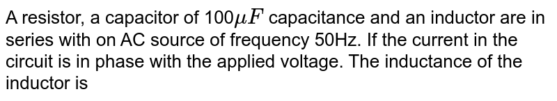 A resistor, a capacitor of 100`muF` capacitance and an inductor are in series with on AC source of frequency 50Hz. If the current in the circuit is in phase with the applied voltage. The inductance of the inductor is