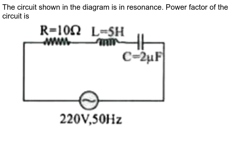"""The circuit shown in the diagram is in resonance. Power factor of the circuit is <br> <img src=""""https://d10lpgp6xz60nq.cloudfront.net/physics_images/NAR_NEET_PHY_XII_P2_C07_E03_004_Q01.png"""" width=""""80%"""">"""