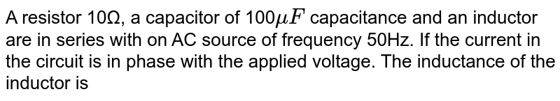 A resistor   10?, a capacitor of 100`muF` capacitance and an inductor are in series with on AC source of frequency 50Hz. If the current in the circuit is in phase with the applied voltage. The inductance of the inductor is