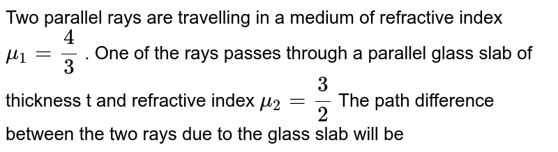 Two parallel rays are travelling in a medium of refractive index `mu_(1)=4/3` . One of the rays passes through a parallel glass slab of thickness t and refractive index `mu_(2)=3/2` The path difference between the two rays due to the glass slab will be