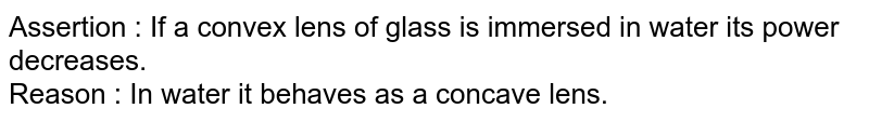 Assertion : If a convex lens of glass is immersed in water its power decreases.  <br>    Reason : In water it behaves as a concave lens.