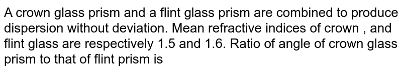 A crown glass prism and a flint glass prism are combined to produce dispersion without deviation. Mean refractive indices of crown , and flint glass are respectively 1.5 and 1.6. Ratio of angle of crown glass prism to that of flint prism is