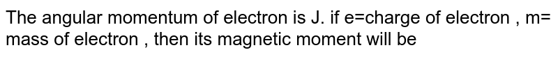 The angular momentum of electron is J. if e=charge of electron , m= mass of electron , then its magnetic moment will be