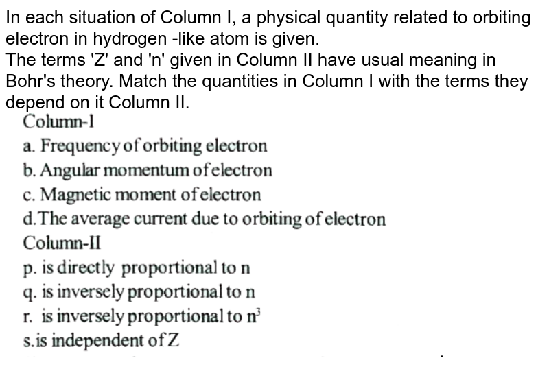 """In each situation of Column I, a physical quantity related to orbiting electron in hydrogen -like atom is given. <br> The terms 'Z' and 'n' given in Column II have usual meaning in Bohr's theory. Match the quantities in Column I with the terms they depend on it Column II. <br> <img src=""""https://d10lpgp6xz60nq.cloudfront.net/physics_images/NAR_NEET_PHY_XII_P4_C12_E06_030_Q01.png"""" width=""""80%"""">."""
