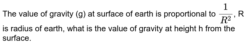 The value of gravity (g) at surface of earth is proportional to `(1)/(R^(2))`, R is radius of earth, what is the value of gravity at height h from the surface.