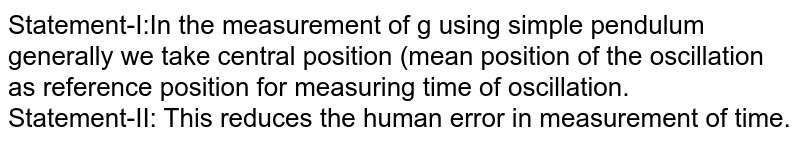 Statement-I:In the measurement of g using simple pendulum generally we take central position (mean position of the oscillation as reference position for measuring time of oscillation.  <br> Statement-II: This reduces the human error in measurement of time.