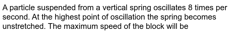 A particle suspended from a vertical spring oscillates 8 times per second. At the highest point of oscillation the spring becomes unstretched. The maximum speed of the block will be