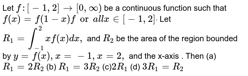 Let `f:[-1,2]->[0,oo)` be a continuous function such that `f(x)=f(1-x)fora l lx in [-1,2]dot` Let `R_1=int_(-1)^2xf(x)dx ,` and `R_2` be the area of the region bounded by `y=f(x),x=-1,x=2,` and the x-axis . Then (a)`R_1=2R_2`  (b) `R_1=3R_2`  (c)`2R_1`  (d) `3R_1=R_2`