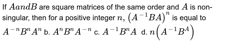 If `Aa n dB` are square matrices of the same order and `A` is non-singular, then for a positive integer `n ,(A^(-1)B A)^n` is equal to `A^(-n)B^n A^n` b. `A^n B^n A^(-n)`  c. `A^(-1)B^n A^` d. `n(A^(-1)B^A)^`