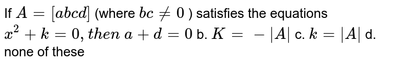 If `A=[a b c d]` (where `b c!=0` ) satisfies the equations `x^2+k=0,t h e n`  `a+d=0` b. `K=-|A|`  c. `k=|A|` d. none of these
