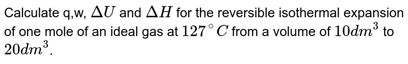 Calculate q,w, `DeltaU` and `DeltaH` for the reversible isothermal expansion of one mole of an ideal gas at `127^(@)C` from a volume of `10dm^(3)` to `20dm^(3)`.