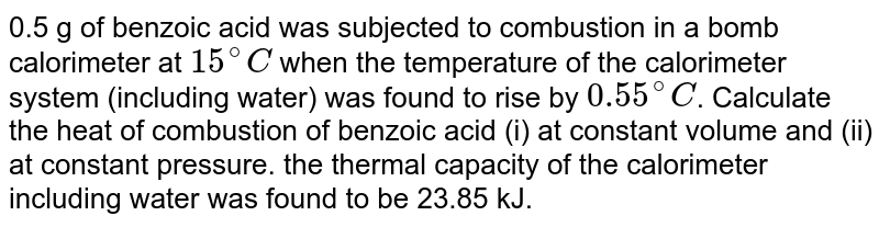 0.5 g of benzoic acid was subjected to combustion in a bomb calorimeter at `15^(@)C` when the temperature of the calorimeter system (including water) was found to rise by `0.55^(@)C`. Calculate the heat of combustion of benzoic acid (i) at constant volume and (ii) at constant pressure. the thermal capacity of the calorimeter including water was found to be 23.85 kJ.