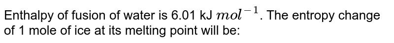 Enthalpy of fusion of water is 6.01 kJ `mol^(-1)`. The entropy change of 1 mole of ice at its melting point will be: