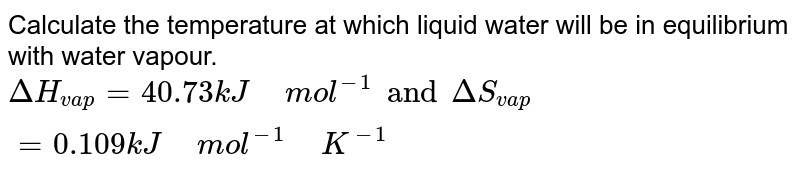 """Calculate the temperature at which liquid water will be in equilibrium with water vapour. <br> `DeltaH_(vap)=40.73kJ"""" """"mol^(-1) and DeltaS_(vap)=0.109kJ"""" """"mol^(-1)"""" """"K^(-1)`"""