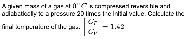 A given mass of a gas at `0^(@)C` is compressed reversible and adiabatically to a pressure 20 times the initial value. Calculate the final temperature of the gas. `[(C_(P))/(C_(V))=1.42`
