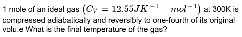"""1 mole of an ideal gas `(C_(V)=12.55JK^(-1)"""" """"mol^(-1))` at 300K is compressed adiabatically and reversibly to one-fourth of its original volu.e What is the final temperature of the gas?"""