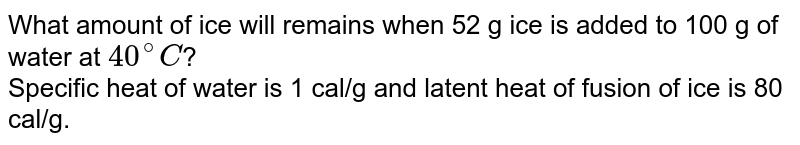 What amount of ice will remains when 52 g ice is added to 100 g of water at `40^(@)C`? <br> Specific heat of water is 1 cal/g and latent heat of fusion of ice is 80 cal/g.