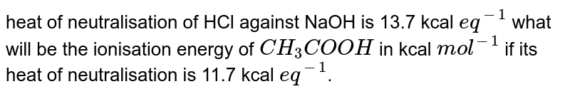 heat of neutralisation of HCl against NaOH is 13.7 kcal `eq^(-1)` what will be the ionisation energy of `CH_(3)COOH` in kcal `mol^(-1)` if its heat of neutralisation is 11.7 kcal `eq^(-1)`.