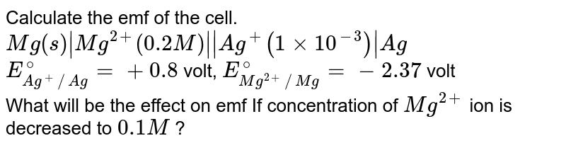 Calculate the emf of the cell. <br> `Mg(s)|Mg^(2+) (0.2 M)||Ag^(+) (1xx10^(-3))|Ag` <br> `E_(Ag^(+)//Ag)^(@)=+0.8` volt, `E_(Mg^(2+)//Mg)^(@)=-2.37` volt <br> What will be the effect on emf If concentration of `Mg^(2+)` ion is decreased to `0.1 M` ?