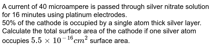A current of 40 microampere is passed through silver nitrate solution for 16 minutes using platinum electrodes. <br> 50% of the cathode is occupied by a single atom thick silver layer. Calculate the total surface area of the cathode if one silver atom occupies `5.5 xx 10^(-16) cm^(2)` surface area.