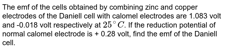 The emf of the cells obtained by combining zinc and copper electrodes of the Daniell cell with calomel electrodes are 1.083 volt and -0.018 volt respectively at `25^(@)C`. If the reduction potential of normal calomel electrode is + 0.28 volt, find the emf of the Daniell cell.