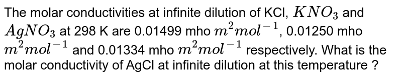 The molar conductivities at infinite dilution of KCl, `KNO_(3)` and `AgNO_(3)` at 298 K are 0.01499 mho `m^(2) mol^(-1)`, 0.01250 mho `m^(2) mol^(-1)` and 0.01334 mho `m^(2) mol^(-1)` respectively. What is the molar conductivity of AgCl at infinite dilution at this temperature ?