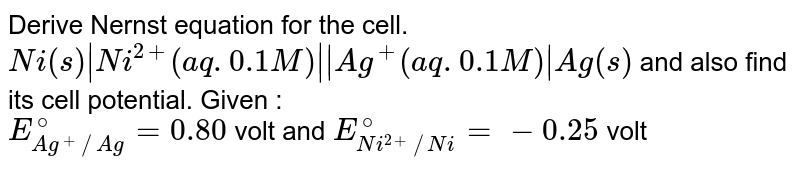 Derive Nernst equation for the cell. <br> `Ni(s) Ni^(2+) (aq. 0.1 M)  Ag^(+) (aq. 0.1 M) Ag (s)` and also find its cell potential. Given : <br> `E_(Ag^(+)//Ag)^(@)=0.80` volt and `E_(Ni^(2+)//Ni)^(@)=-0.25` volt