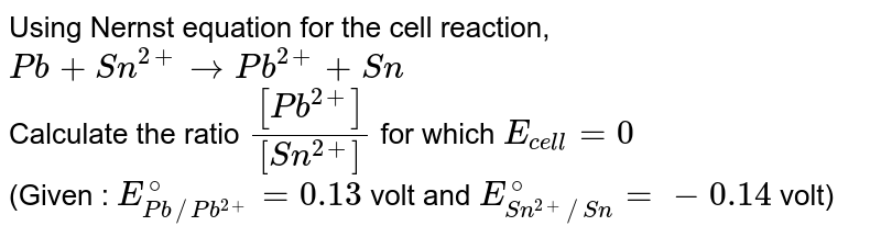 Using Nernst equation for the cell reaction, <br> `Pb+Sn^(2+) rarr Pb^(2+)+Sn` <br> Calculate the ratio `([Pb^(2+)])/([Sn^(2+)])` for which `E_(cell)=0` <br> (Given : `E_(Pb//Pb^(2+))^(@)=0.13` volt and `E_(Sn^(2+)//Sn)^(@)=-0.14` volt)