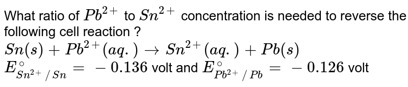 What ratio of `Pb^(2+)` to `Sn^(2+)` concentration is needed to reverse the following cell reaction ? <br> `Sn(s)+Pb^(2+) (aq.) rarr Sn^(2+) (aq.)+Pb(s)` <br> `E_(Sn^(2+)//Sn)^(@)=-0.136` volt and `E_(Pb^(2+)//Pb)^(@)=-0.126` volt
