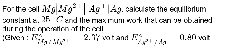 For the cell `Mg|Mg^(2+)||Ag^(+)|Ag`, calculate the equilibrium constant at `25^(@)C` and the maximum work that can be obtained during the operation of the cell. <br> (Given : `E_(Mg//Mg^(2+))^(@)=2.37` volt and `E_(Ag^(2+)//Ag)^(@)=0.80` volt