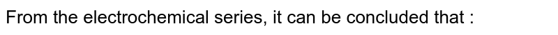 From the electrochemical series, it can be concluded that :