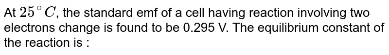 At `25^(@)C`, the standard emf of a cell having reaction involving two electrons change is found  to be 0.295 V. The equilibrium constant of the reaction is :