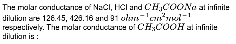 The molar conductance of NaCl, HCl and `CH_(3)COONa` at infinite dilution are 126.45, 426.16 and 91 `ohm^(-1) cm^(2) mol^(-1)` respectively. The molar conductance of `CH_(3)COOH` at infinite dilution is :