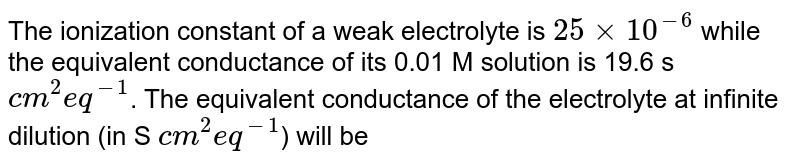 The ionization constant of a weak electrolyte is `25 xx 10^(-6)` while the equivalent conductance of its 0.01 M solution is 19.6 s `cm^(2) eq^(-1)`. The equivalent conductance of the electrolyte at infinite dilution (in S `cm^(2)eq^(-1)`) will be