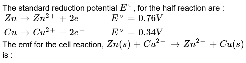 The standard reduction potential `E^(@)`, for the half reaction are : <br> `{:(Zn rarr Zn^(2+) + 2e^(-),,,E^(@) = 0.76 V),(Cu rarr Cu^(2+) + 2e^(-),,,E^(@) = 0.34 V):}` <br> The emf for the cell reaction, `Zn(s)+Cu^(2+) rarr Zn^(2+) + Cu(s)` is :