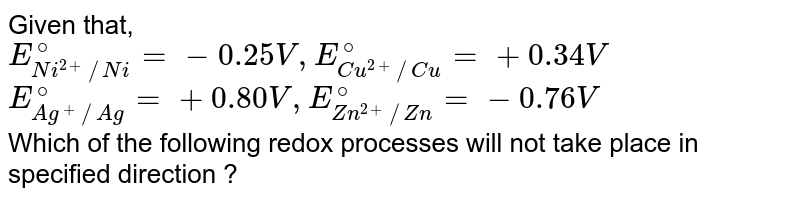 Given that, <br> `E_(Ni^(2+)//Ni)^(@)=-0.25 V, E_(Cu^(2+)//Cu)^(@)=+0.34 V` <br> `E_(Ag^(+)//Ag)^(@)=+0.80 V, E_(Zn^(2+)//Zn)^(@)=-0.76 V` <br> Which of the following redox processes will not take place in specified direction ?