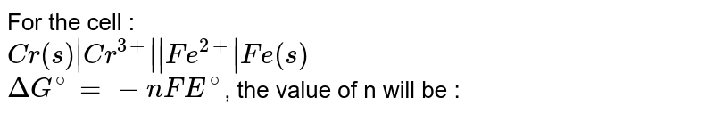 For the cell : <br> `Cr(s) Cr^(3+)  Fe^(2+) Fe(s)` <br> `DeltaG^(@)=-nFE^(@)`, the value of n will be :