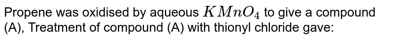 Propene was oxidised by aqueous `KMnO_(4)` to give a compound (A), Treatment of compound (A) with thionyl chloride gave: