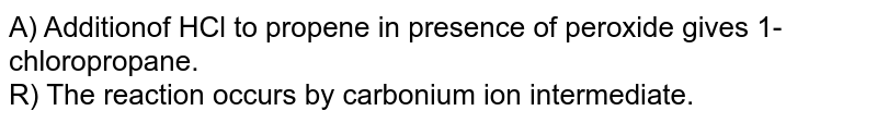 A) Additionof HCl to propene in presence of peroxide gives 1-chloropropane. <br> R) The reaction occurs by carbonium ion intermediate.