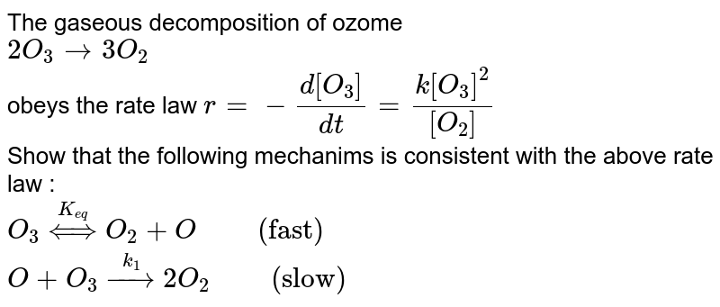 """The gaseous decomposition of ozome <br> `2O_(3)rarr3O_(2)` <br> obeys the rate law `r=-(d[O_(3)])/(dt)=(k[O_(3)]^(2))/([O_(2)])` <br> Show  that the following mechanims is consistent with the above rate law :  <br> `O_(3)overset(K_(eq))hArrO_(2)+O""""     """" (""""fast"""")` <br> `O+O_(3)overset(k_(1))rarr2O_(2)""""     """" (""""slow"""")`"""