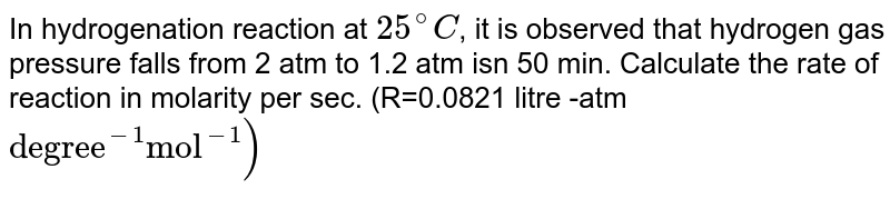 """In hydrogenation reaction at `25^(@)C`, it is observed that hydrogen gas pressure falls from 2 atm to 1.2  atm isn 50 min. Calculate the rate of reaction in molarity per sec. (R=0.0821 litre -atm `""""degree""""^(-1) """"mol""""^(-1))`"""