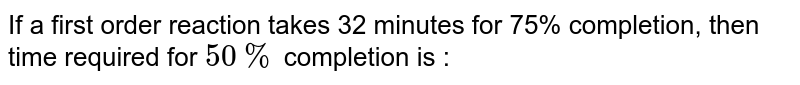 If a first order reaction takes 32 minutes for 75% completion, then time required for `50%` completion is :